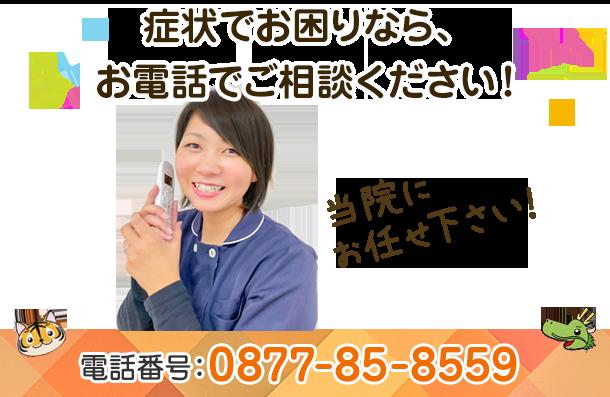 症状でお困りなら、お電話でご相談ください!電話番号 0877-85-8559